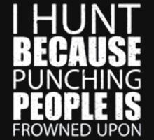 I Hunt Because Punching People Is Frowned Upon - T-shirts & Hoodies by elegantarts