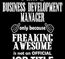 i am a business development manager only because freaking awesome is not an official job title by teeshoppy