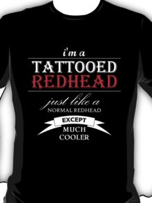 I Am A Tattooed RedHead Just Like A Normal RedHead Except Much Cooler T-Shirt