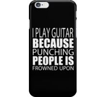 I Play Guitar Because Punching People Is Frowned Upon - T-shirts & Hoodies  iPhone Case/Skin