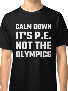 Calm Down It's P.E. Not The Olympics Classic T-Shirt
