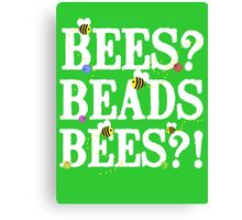 BEES? Beads. BEES?! Canvas Print