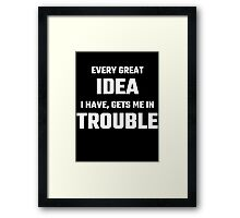 Every Great Idea I Have Gets Me In Trouble Framed Print