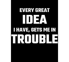 Every Great Idea I Have Gets Me In Trouble Photographic Print