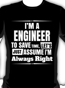 I'M A ENGINEER TO SAVE TIME, LET'S JUST ASSUME I'M ALWAYS RIGHT T-Shirt