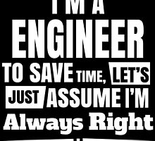 I'M A ENGINEER TO SAVE TIME, LET'S JUST ASSUME I'M ALWAYS RIGHT by BADASSTEES