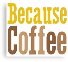 Because Coffee Canvas Print