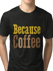 Because Coffee Tri-blend T-Shirt