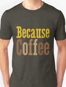 Because Coffee Unisex T-Shirt