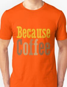 Because Coffee Unisex T-Shirt