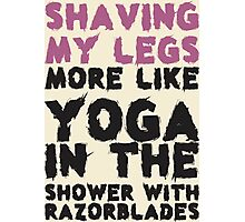 Shaving My Legs More Like Yoga In The Shower With Razorblades Photographic Print