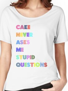Cake never asks me stupid questions  Women's Relaxed Fit T-Shirt
