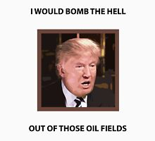 I WOULD BOMB THE HELL OUT OF THOSE OIL FIELDS Unisex T-Shirt