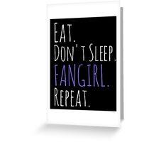 EAT, DON'T SLEEP, FANGIRL, REPEAT (white) Greeting Card