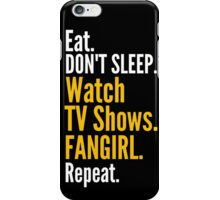 EAT, DON'T SLEEP, WATCH TV SHOWS, FANGIRL, REPEAT iPhone Case/Skin