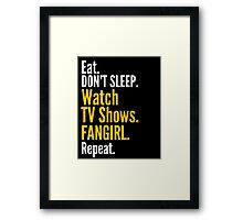 EAT, DON'T SLEEP, WATCH TV SHOWS, FANGIRL, REPEAT Framed Print