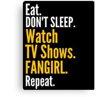 EAT, DON'T SLEEP, WATCH TV SHOWS, FANGIRL, REPEAT Canvas Print