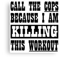 Call The Cops Because I am Killing This Workout. Canvas Print