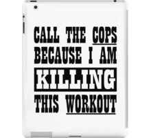 Call The Cops Because I am Killing This Workout. iPad Case/Skin