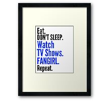 EAT, DON'T SLEEP, WATCH TV SHOWS, FANGIRL, REPEAT (black) Framed Print