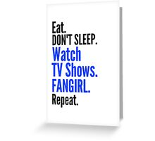 EAT, DON'T SLEEP, WATCH TV SHOWS, FANGIRL, REPEAT (black) Greeting Card