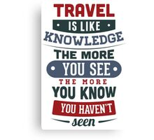 Travel Is Like Knowledge Canvas Print