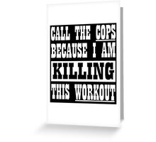 Call The Cops Because I am Killing This Workout Greeting Card