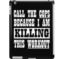 Call The Cops Because I am Killing This Workout iPad Case/Skin