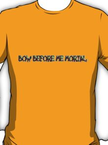 bow before me mortal T-Shirt