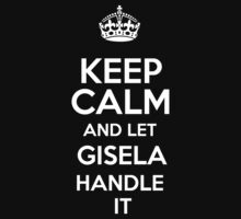 Keep calm and let Gisela handle it! by DustinJackson