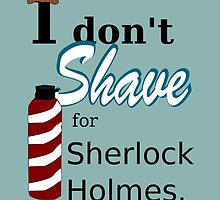 I Don't Shave for Sherlock Holmes by GeekyToGo