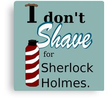 I Don't Shave for Sherlock Holmes Canvas Print