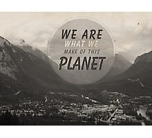 We Are What We Make Of This Planet Photographic Print