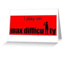 I play on max difficulty. Greeting Card