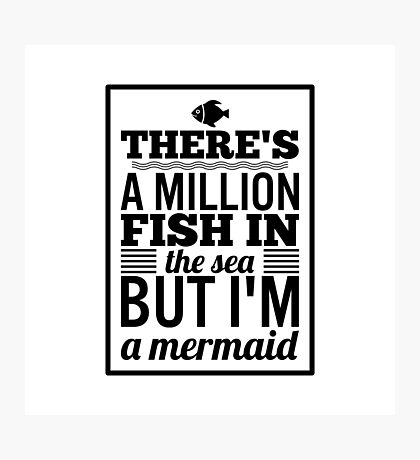 There's a Million Fish in the Sea but I'm a Mermaid Photographic Print