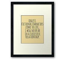 unless fictional characters come to life, I will never be in a successful relationship Framed Print