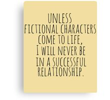 unless fictional characters come to life, I will never be in a successful relationship Canvas Print