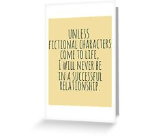 unless fictional characters come to life, I will never be in a successful relationship Greeting Card