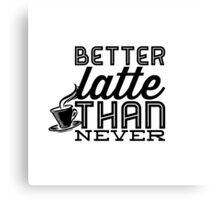 Better Latte Than Never Canvas Print