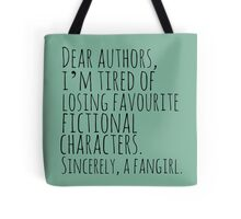 Dear authors,  i'm tired of losing favourite fictional characters.  Sincerely, a fangirl Tote Bag
