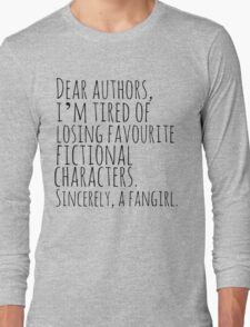 Dear authors,  i'm tired of losing favourite fictional characters.  Sincerely, a fangirl Long Sleeve T-Shirt