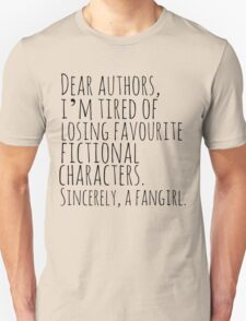 Dear authors,  i'm tired of losing favourite fictional characters.  Sincerely, a fangirl Unisex T-Shirt