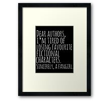 Dear authors,  i'm tired of losing favourite fictional characters.  Sincerely, a fangirl (white) Framed Print