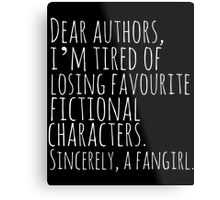 Dear authors,  i'm tired of losing favourite fictional characters.  Sincerely, a fangirl (white) Metal Print