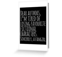Dear authors,  i'm tired of losing favourite fictional characters.  Sincerely, a fangirl (white) Greeting Card