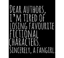 Dear authors,  i'm tired of losing favourite fictional characters.  Sincerely, a fangirl (white) Photographic Print
