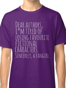 Dear authors,  i'm tired of losing favourite fictional characters.  Sincerely, a fangirl (white) Classic T-Shirt
