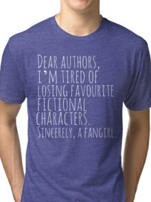 Dear authors,  i'm tired of losing favourite fictional characters.  Sincerely, a fangirl (white) Tri-blend T-Shirt