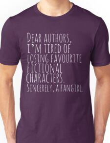 Dear authors,  i'm tired of losing favourite fictional characters.  Sincerely, a fangirl (white) Unisex T-Shirt
