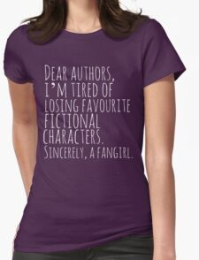 Dear authors,  i'm tired of losing favourite fictional characters.  Sincerely, a fangirl (white) T-Shirt
